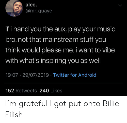 mainstream: alec.  @mr_quaye  URBAN GRILL  ha  if i hand you the aux, play your music  bro.not that mainstream stuff you  think would please me. i want to vibe  with what's inspiring you as well  19:07 29/07/2019 Twitter for Android  152 Retweets 240 Likes I'm grateful I got put onto Billie Eilish
