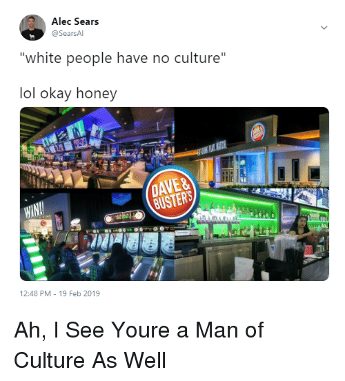 """Lol, Sears, and White People: Alec Sears  @SearsA  """"white people have no culture""""  lol okay honey  WIN  BUSTERS  12:48 PM - 19 Feb 2019 Ah, I See Youre a Man of Culture As Well"""