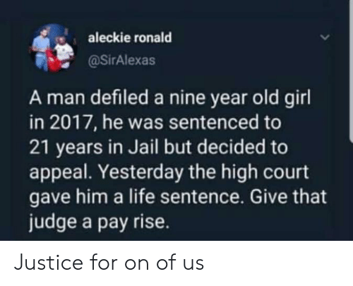 Jail, Life, and Girl: aleckie ronald  @SirAlexas  A man defiled a nine year old girl  in 2017, he was sentenced to  21 years in Jail but decided to  appeal. Yesterday the high court  gave him a life sentence. Give that  judge a pay rise. Justice for on of us