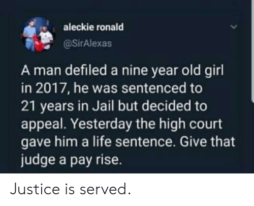 Jail, Life, and Girl: aleckie ronald  @SirAlexas  A man defiled a nine year old girl  in 2017, he was sentenced to  21 years in Jail but decided to  appeal. Yesterday the high court  gave him a life sentence. Give that  judge a pay rise. Justice is served.