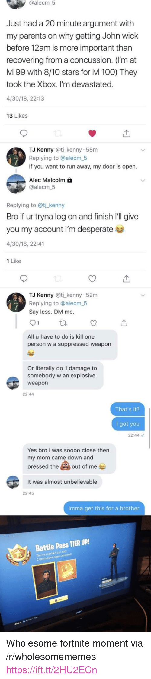 """Is Kill: @alecm  5  Just had a 20 minute argument with  my parents on why getting John wick  before 12am is more important than  recovering from a concussion. (I'm at  lvl 99 with 8/10 stars for lvl 100) They  took the Xbox. I'm devastated.  4/30/18, 22:13  13 Likes  TJ Kenny @tj kenny 58m  Replying to @alecm 5  If you want to run away, my door is open  Alec Malcolm  @alecm.5  Replying to @t kenny  Bro if ur tryna log on and finish I'll give  you my account I'm desperate  4/30/18, 22:41  1 Like  TJ Kenny @tj kenny 52m  Replying to @alecm 5  Say less. DM me  All u have to do is kill one  person w a suppressed weapon  Or literally do 1 damage to  somebody w an explosive  weapon  22:44  That's it?  I got you  22:44  Yes bro I was soooo close thern  my mom came down and  pressed theout of me  It was almost unbelievable  22:45  Imma get this for a brother  Battle Pass TIER UP!  You've reached tier 100  2 Items have been unlocked <p>Wholesome fortnite moment via /r/wholesomememes <a href=""""https://ift.tt/2HU2ECn"""">https://ift.tt/2HU2ECn</a></p>"""
