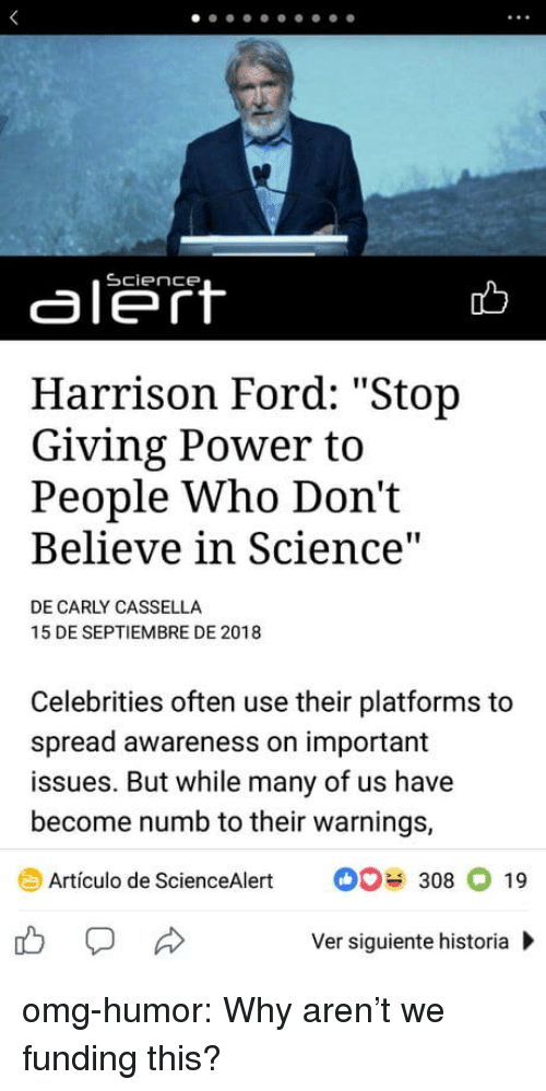 """Harrison Ford, Omg, and Tumblr: aleft  Harrison Ford: """"Stop  Giving Power to  People Who Don't  Believe in Science  DE CARLY CASSELLA  15 DE SEPTIEMBRE DE 2018  Celebrities often use their platforms to  spread awareness on important  issues. But while many of us have  become numb to their warnings,  Artículo de ScienceAlert308 19  Ver siguiente historia omg-humor:  Why aren't we funding this?"""