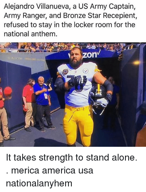 Being Alone, America, and Memes: Alejandro Villanueva, a US Army Captain,  Army Ranger, and Bronze Star Recepient  refused to stay in the locker room for the  national anthem.  zon It takes strength to stand alone. . merica america usa nationalanyhem