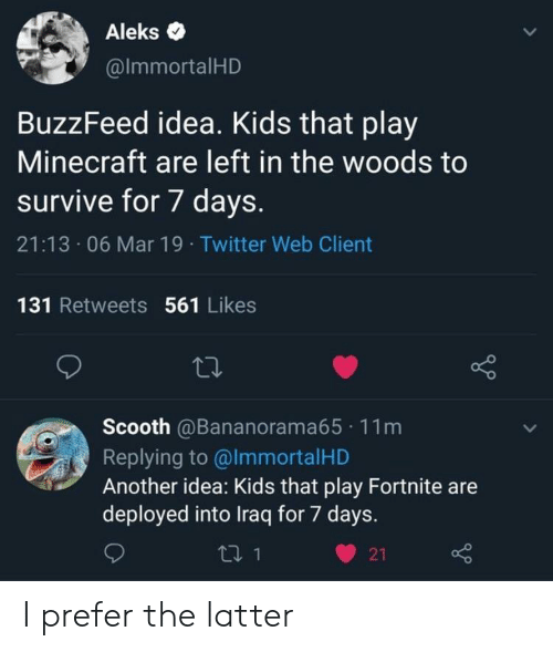Minecraft, Twitter, and Aleks: Aleks .  @lmmortalHD  BuzzFeed idea. Kids that play  Minecraft are left in the woods to  survive for 7 days.  21:13 06 Mar 19 Twitter Web Client  131 Retweets 561 Likes  Scooth @Bananorama65 11m  Replying to @lmmortalHD  Another idea: Kids that play Fortnite are  deployed into Iraq for 7 days.  ロ1  21 I prefer the latter