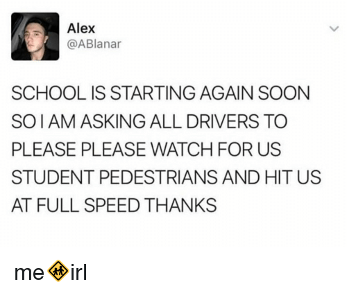 School, Soon..., and Watch: Alex  @ABlanar  SCHOOL IS STARTING AGAIN SOON  SOIAM ASKING ALL DRIVERS TO  PLEASE PLEASE WATCH FOR US  STUDENT PEDESTRIANS AND HIT US  AT FULL SPEED THANKS me🚸irl