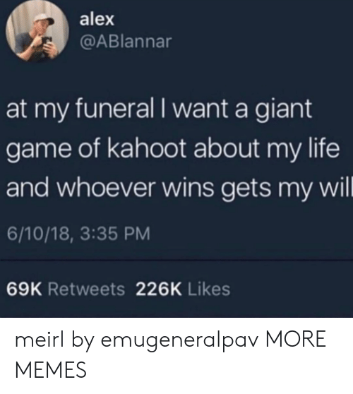 Dank, Kahoot, and Life: alex  @ABlannar  at my funeral I want a giant  game of kahoot about my life  and whoever wins gets my wil  6/10/18, 3:35 PM  69K Retweets 226K Likes meirl by emugeneralpav MORE MEMES