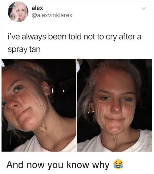 Funny, Been, and Cry: alex  @alexvinklarek  i've always been told not to cry after a  spray tan And now you know why 😂