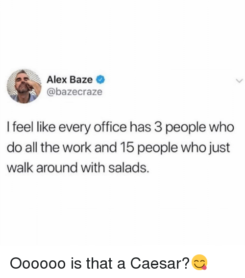Funny, Work, and Office: Alex Baze  @bazecraze  I feel like every office has 3 people who  do all the work and 15 people who just  walk around with salads. Oooooo is that a Caesar?😋