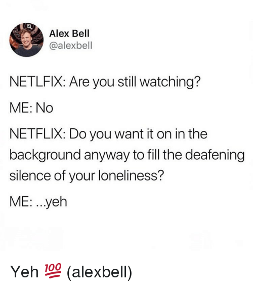 Memes, Netflix, and Loneliness: Alex Bell  @alexbell  NETLFIX: Are you still watching?  ME: No  NETFLIX: Do you want it on in the  background anyway to fill the deafening  silence of your loneliness?  ME: ..yeh Yeh 💯 (alexbell)