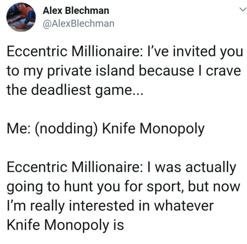 Monopoly, Game, and Private: Alex Blechman  @AlexBlechman  Eccentric Millionaire: I've invited you  to my private island because I crave  the deadliest game...  Me: (nodding) Knife Monopoly  Eccentric Millionaire: I was actually  going to hunt you for sport, but now  I'm really interested in whatever  Knife Monopoly is