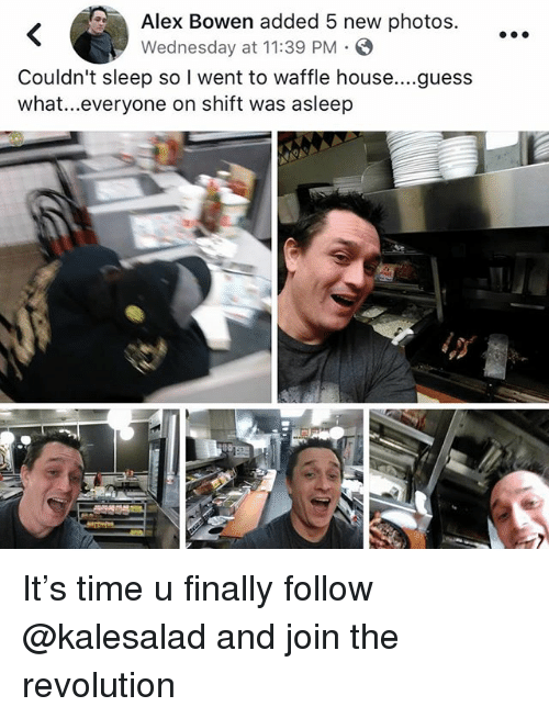 Memes, Waffle House, and Guess: Alex Bowen added 5 new photos.  Wednesday at 11:39 PM  Couldn't sleep so I went to waffle house....guess  what..everyone on shift was asleep It's time u finally follow @kalesalad and join the revolution