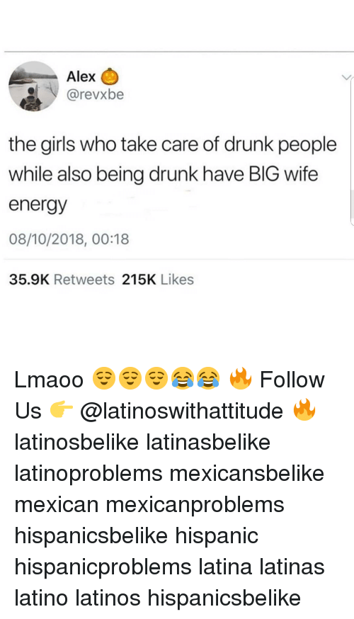 Drunk, Energy, and Girls: Alex C  SİV @revxbe  the girls who take care of drunk people  while also being drunk have BIG wife  energy  08/10/2018, 00:18  35.9K Retweets 215K Likes Lmaoo 😌😌😌😂😂 🔥 Follow Us 👉 @latinoswithattitude 🔥 latinosbelike latinasbelike latinoproblems mexicansbelike mexican mexicanproblems hispanicsbelike hispanic hispanicproblems latina latinas latino latinos hispanicsbelike