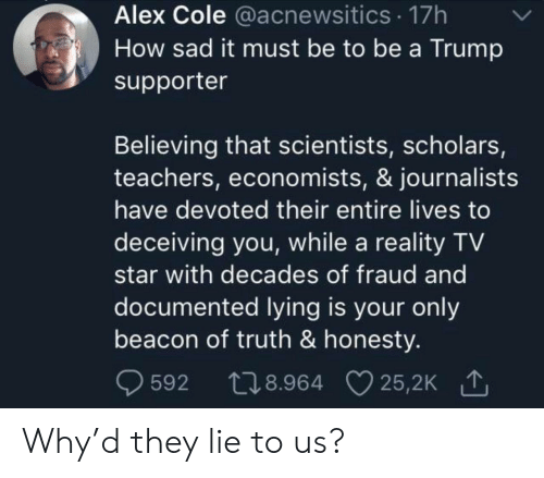 Believing: Alex Cole @acnewsitics 17h  How sad it must be to be a Trump  supporter  Believing that scientists, scholars,  teachers, economists, & journalists  have devoted their entire lives to  deceiving you, while a reality TV  star with decades of fraud and  documented lying is your only  beacon of truth & honesty.  t28.964 25,2K  25,2K 1  592 Why'd they lie to us?