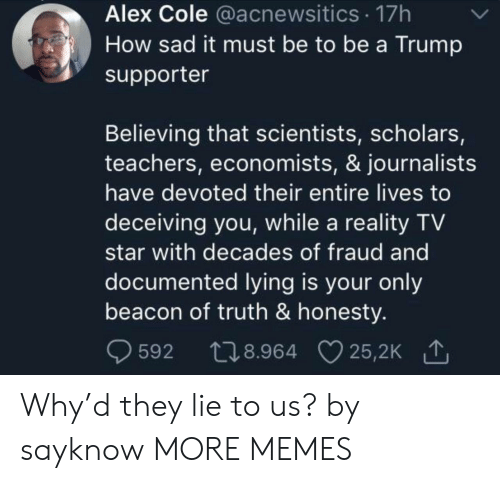 Believing: Alex Cole @acnewsitics 17h  How sad it must be to be a Trump  supporter  Believing that scientists, scholars,  teachers, economists, & journalists  have devoted their entire lives to  deceiving you, while a reality TV  star with decades of fraud and  documented lying is your only  beacon of truth & honesty.  t28.964 25,2K  25,2K 1  592 Why'd they lie to us? by sayknow MORE MEMES