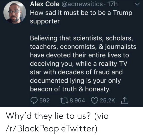 Believing: Alex Cole @acnewsitics 17h  How sad it must be to be a Trump  supporter  Believing that scientists, scholars,  teachers, economists, & journalists  have devoted their entire lives to  deceiving you, while a reality TV  star with decades of fraud and  documented lying is your only  beacon of truth & honesty.  t28.964 25,2K  25,2K 1  592 Why'd they lie to us? (via /r/BlackPeopleTwitter)