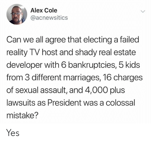 Kids, Real Estate, and Reality: Alex Cole  @acnewsitics  Can we all agree that electinga failed  reality TV host and shady real estate  developer with 6 bankruptcies, 5 kids  from 3 different marriages, 16 charges  of sexual assault, and 4,000 plus  lawsuits as President was a colossal  mistake? Yes