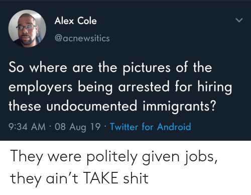 Android, Shit, and Twitter: Alex Cole  @acnewsitics  So where are the pictures of the  employers being arrested for hiring  these undocumented immigrants?  9:34 AM 08 Aug 19 Twitter for Android They were politely given jobs, they ain't TAKE shit