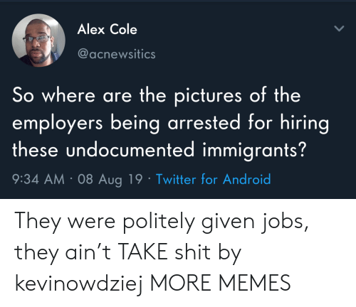 Android, Dank, and Memes: Alex Cole  @acnewsitics  So where are the pictures of the  employers being arrested for hiring  these undocumented immigrants?  9:34 AM 08 Aug 19 Twitter for Android They were politely given jobs, they ain't TAKE shit by kevinowdziej MORE MEMES