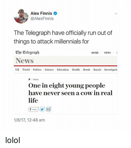 Life, Memes, and News: Alex Finnis  @AlexFinnis  The Telegraph have officially run out of  things to attack millennials for  The Celegraph  News  UK World Politics Science Education Health Brexit Royals Investigati  HOME  NEWS  News  One in eight young people  have never seen a cow in real  life  (f share ) (y) (  1/8/17, 12:48 am lolol