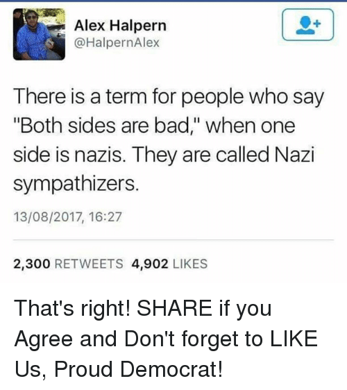 "Nazy: Alex Halpern  @HalpernAlex  There is a term for people who say  ""Both sides are bad,"" when one  side is nazis. They are called Nazi  sympathizers.  13/08/2017, 16:27  2,300 RETWEETS 4,902 LIKES That's right!  SHARE if you Agree and Don't forget to LIKE Us, Proud Democrat!"