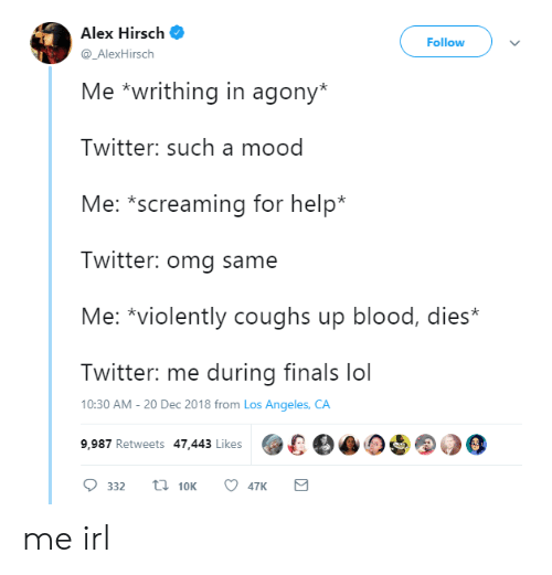 Finals, Lol, and Mood: Alex Hirsch  Follow  @_AlexHirsch  Me *writhing in agony*  Twitter: such a mood  Me: *screaming for help*  Twitter: omg same  Me: *violently coughs up blood, dies*  Twitter: me during finals lol  10:30 AM -20 Dec 2018 from Los Angeles, CA  9,987 Retweets 47.443 Likes00 me irl