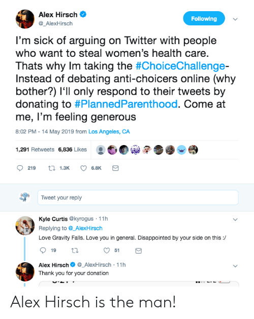 Debating: Alex Hirsch  Following  @_AlexHirsch  I'm sick of arguing on Twitter with people  who want to steal women's health care.  Thats why Im taking the #ChoiceChallenge-  Instead of debating anti-choicers online (why  bother?) l'll only respond to their tweets by  donating to #PlannedParenthood. Come at  me, l'm feeling generous  8:02 PM 14 May 2019 from Los Angeles, CA  :也  1,291 Retweets 6,836 Likes  219 13K 6.8K  Tweet your reply  Kyle Curtis @kyrogus 11h  Replying to@_AlexHirsch  Love Gravity Falls. Love you in general. Disappointed by your side on this:/  51  Alex Hirsch_AlexHirsch 11h  Thank you for your donation Alex Hirsch is the man!