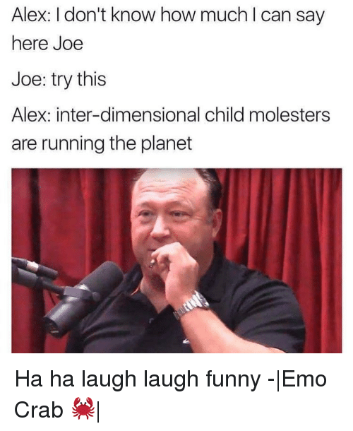 Funny Emos: Alex: I don't know how much l can say  here Joe  Joe: try this  Alex: inter-dimensional child molesters  are running the planet Ha ha laugh laugh funny -|Emo Crab 🦀|