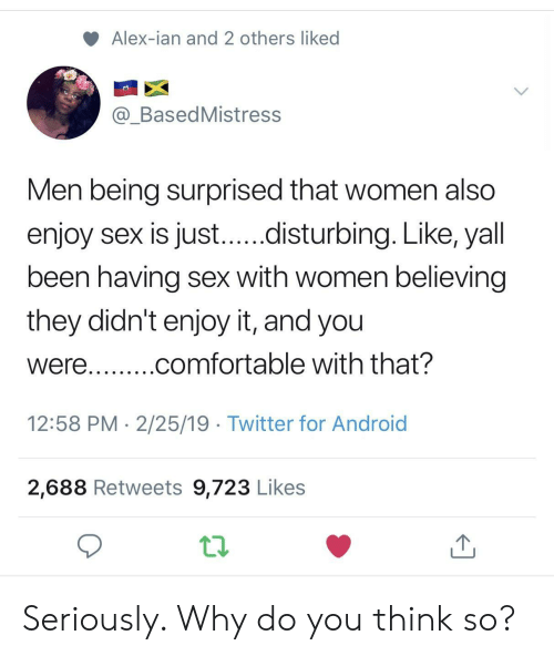 Android, Comfortable, and Sex: Alex-ian and 2 others liked  @_BasedMistress  Men being surprised that women also  enjoy sex is just...disturbing. Like, yall  been having sex with women believing  they didn't enjoy it, and you  were...comfortable with that?  12:58 PM 2/25/19 Twitter for Android  2,688 Retweets 9,723 Likes Seriously. Why do you think so?