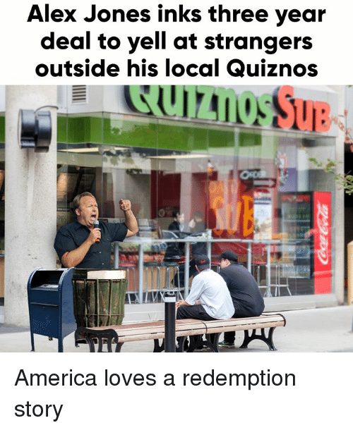Quiznos: Alex Jones inks three year  deal to yell at strangers  outside his local Quiznos  Sue America loves a redemption story