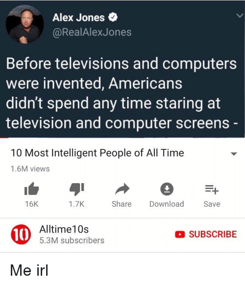 Computers, Alex Jones, and Computer: Alex Jones  @RealAlexJones  Before televisions and computers  were invented, Americans  didn't spend any time staring at  television and computer screens  10 Most Intelligent People of All Time  1.6M views  16K  1.7K  Share Download  Save  10  Alltime10s  5.3M subscribers  SUBSCRIBE Me irl