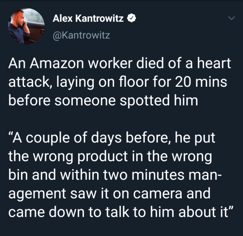 "Spotted: Alex Kantrowitz  @Kantrowitz  An Amazon worker died of a heart  attack, laying on floor for 20 mins  before someone spotted him  ""A couple of days before, he put  the wrong product in the wrong  bin and within two minutes man-  agement saw it on camera and  came down to talk to him about it"""