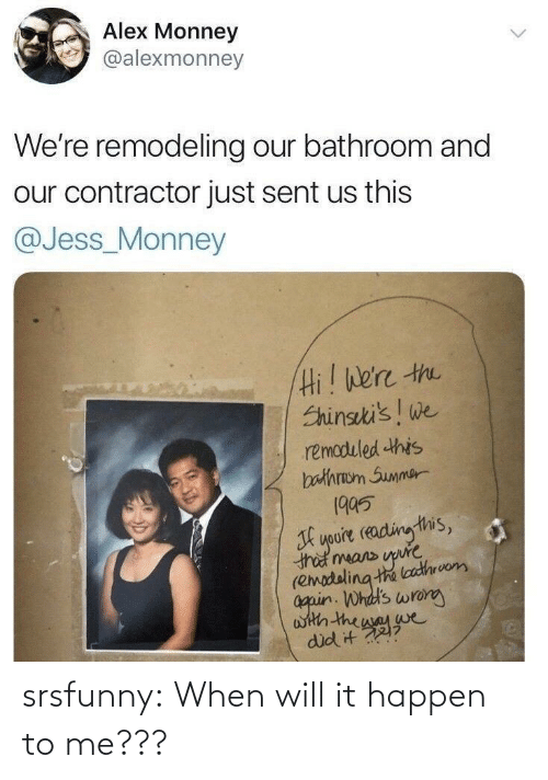jess: Alex Monney  @alexmonney  We're remodeling our bathroom and  our contractor just sent us this  @Jess_Monney  Hi! We're the  Shinseki's! we  remoduled this  bathraom Summer  1995  youre reading this,  that means upure  (emodeling the loathrvom  again. Whdd's wrong  with the way we  did it ? srsfunny:  When will it happen to me???