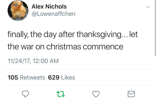 commence: Alex Nichols  @Lowenaffchen  finally, the day after thanksgiving... let  the war on christmas commence  11/24/17, 12:00 AM  105 Retweets 629 Likes