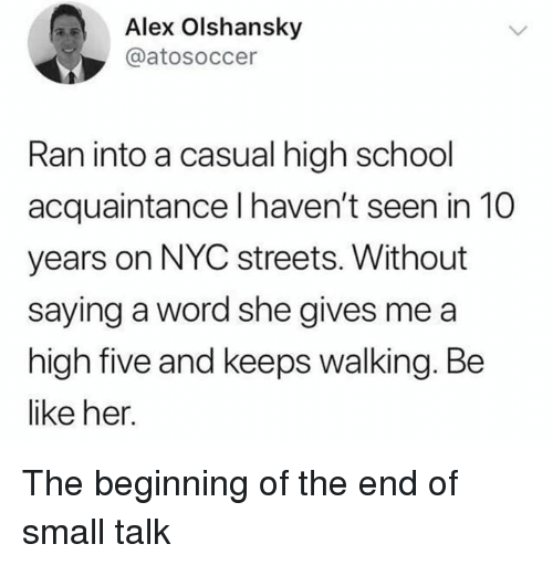 Be Like, Memes, and School: Alex Olshansky  @atosoccer  Ran into a casual high school  acquaintance l haven't seen in 10  years on NYC streets. Without  saying a word she gives me a  high five and keeps walking. Be  like her. The beginning of the end of small talk