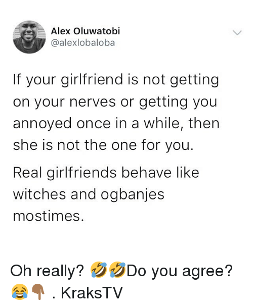 Memes, Girlfriend, and Girlfriends: Alex Oluwatobi  @alexlobaloba  If your girlfriend is not getting  on your nerves or getting you  annoyed once in a while, then  she is not the one for you.  Real girlfriends behave like  witches and ogbanjes  mostimes. Oh really? 🤣🤣Do you agree? 😂👇🏾 . KraksTV