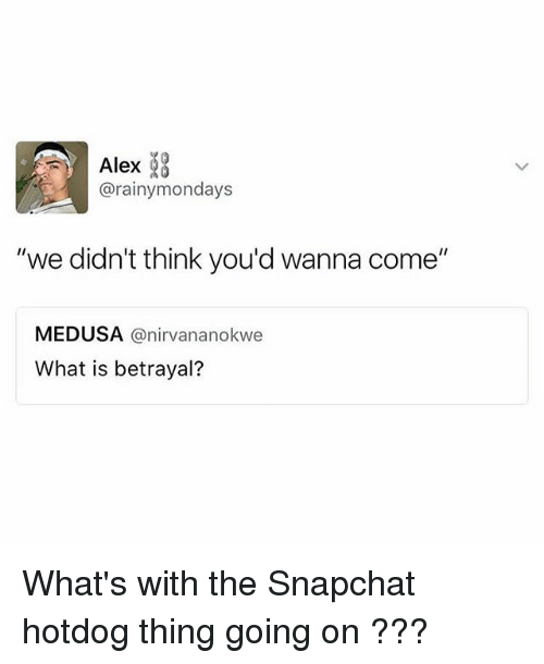 """Snapchated: Alex  @rainymondays  """"we didn't think you'd wanna come""""  MEDUSA @nirvananokwe  What is betrayal? What's with the Snapchat hotdog thing going on ???"""