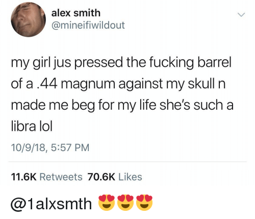magnum: alex smith  @mineifiwildout  my girl jus pressed the fucking barrel  of a.44 magnum against my skull n  made me beg for my life she's such a  libra lol  10/9/18, 5:57 PM  11.6K Retweets 70.6K Likes @1alxsmth 😍😍😍
