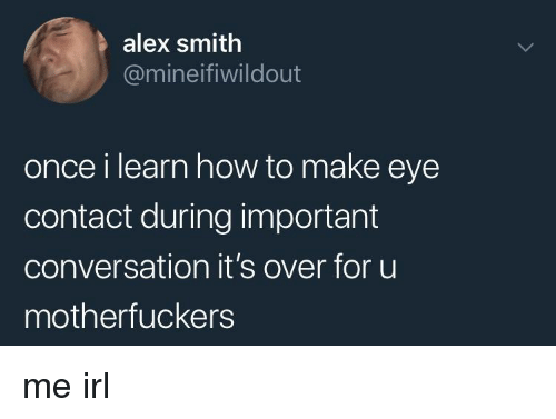 How To, Irl, and Me IRL: alex smith  @mineifiwildout  once i learn how to make eye  contact during important  conversation it's over for uu  motherfuckers me irl