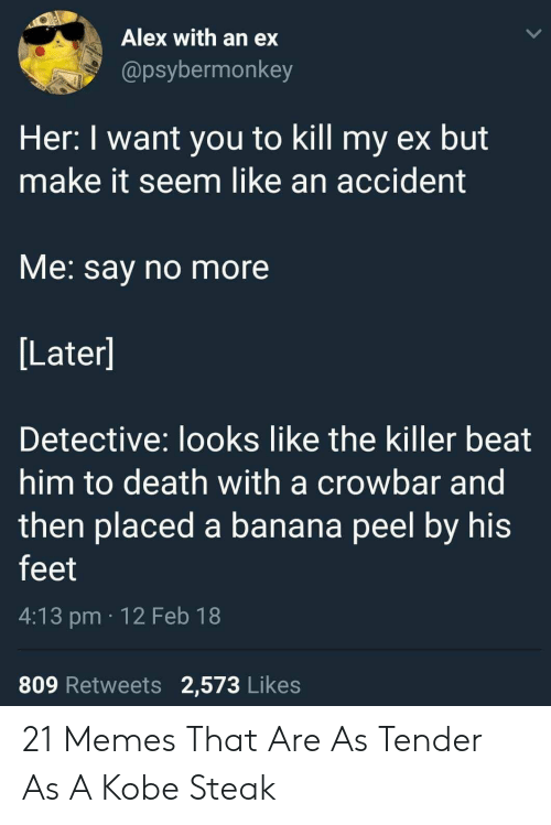 Beat Him: Alex with an ex  @psybermonkey  Her: I want you to kill my ex but  make it seem like an accident  VMe. say no more  Later]  Detective: looks like the killer beat  him to death with a crowbar and  then placed a banana peel by his  feet  4:13 pm 12 Feb 18  809 Retweets 2,573 Likes 21 Memes That Are As Tender As A Kobe Steak