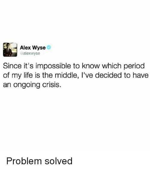 Life, Period, and The Middle: Alex Wyse  salexwyse  Since it's impossible to know which period  of my life is the middle, I've decided to have  an ongoing crisis. Problem solved