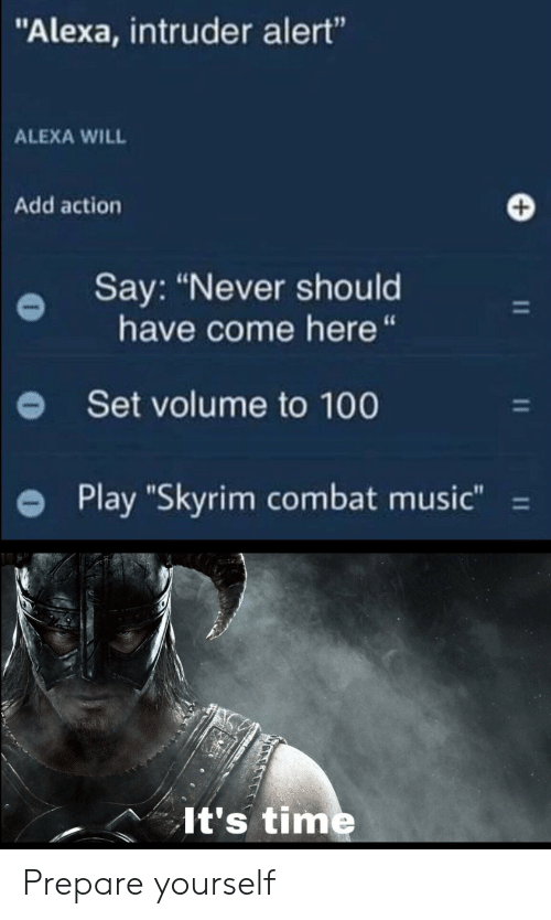 """Music, Skyrim, and Time: """"Alexa, intruder alert""""  ALEXA WILL  Add action  Say: """"Never should  have come here """"  Set volume to 100  Play """"Skyrim combat music""""  11  It's time Prepare yourself"""