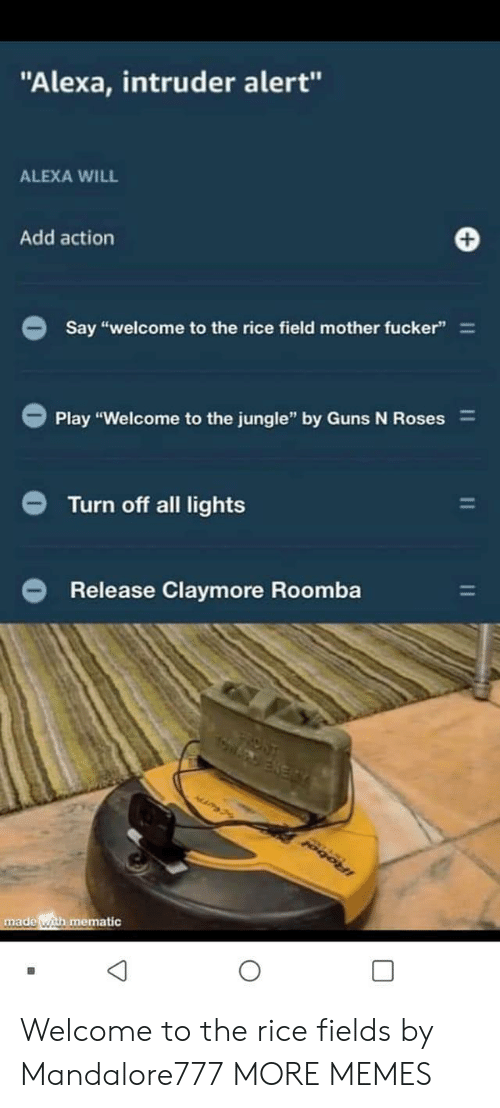 "Dank, Guns, and Memes: ""Alexa, intruder alert""  ALEXA WILL  Add action  Say ""welcome to the rice field mother fucker""  Play ""Welcome to the jungle"" by Guns N Roses  Turn off all lights  Release Claymore Roomba  ROST  made with mematic  11  11 Welcome to the rice fields by Mandalore777 MORE MEMES"