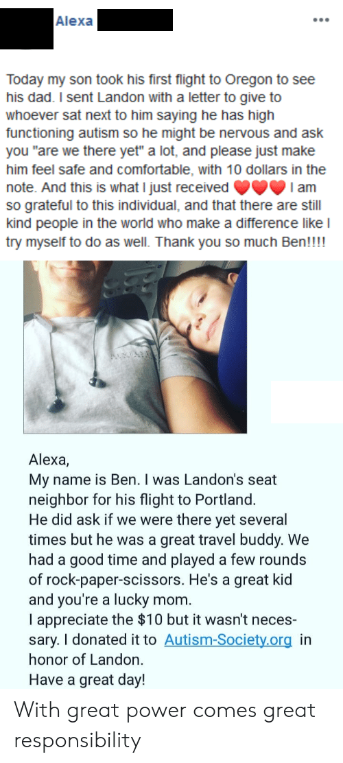 "In Honor Of: Alexa  Today my son took his first flight to Oregon to see  his dad. I sent Landon with a letter to give to  whoever sat next to him saying he has high  functioning autism so he might be nervous and ask  you ""are we there yet"" a lot, and please just make  him feel safe and comfortable, with 10 dollars in the  note. And this is what I just received  so grateful to this individual, and that there are still  kind people in the world who make a difference like l  try myself to do as well. Thank you so much Ben!!!!  I am  Alexa,  My name is Ben. I was Landon's seat  neighbor for his flight to Portland.  He did ask if we were there yet several  times but he was a great travel buddy. We  had a good time and played a few rounds  of rock-paper-scissors. He's a great kid  and you're a lucky  I appreciate the $10 but it wasn't neces-  sary. I donated it to Autism-Society.org in  honor of Landon.  mom.  Have a great day! With great power comes great responsibility"