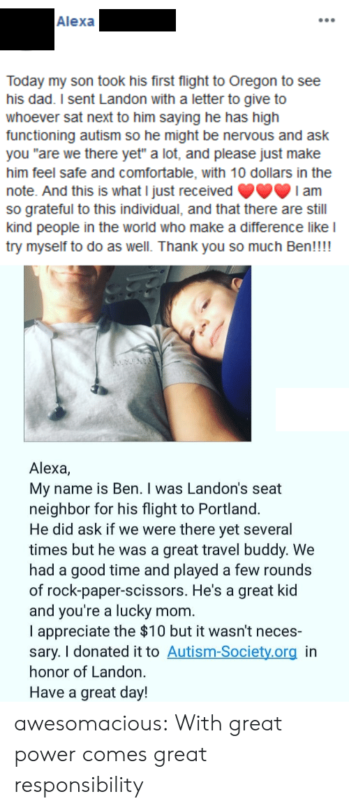 "In Honor Of: Alexa  Today my son took his first flight to Oregon to see  his dad. I sent Landon with a letter to give to  whoever sat next to him saying he has high  functioning autism so he might be nervous and ask  you ""are we there yet"" a lot, and please just make  him feel safe and comfortable, with 10 dollars in the  note. And this is what I just received  so grateful to this individual, and that there are still  kind people in the world who make a difference like l  try myself to do as well. Thank you so much Ben!!!!  I am  Alexa,  My name is Ben. I was Landon's seat  neighbor for his flight to Portland.  He did ask if we were there yet several  times but he was a great travel buddy. We  had a good time and played a few rounds  of rock-paper-scissors. He's a great kid  and you're a lucky  I appreciate the $10 but it wasn't neces-  sary. I donated it to Autism-Society.org in  honor of Landon.  mom.  Have a great day! awesomacious:  With great power comes great responsibility"