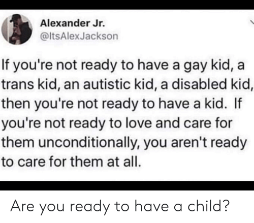 unconditionally: Alexander Jr.  @ltsAlexJackson  If you're not ready to have a gay kid,  trans kid, an autistic kid, a disabled kid,  then you're not ready to have a kid. If  you're not ready to love and care for  them unconditionally, you aren't ready  to care for them at all. Are you ready to have a child?