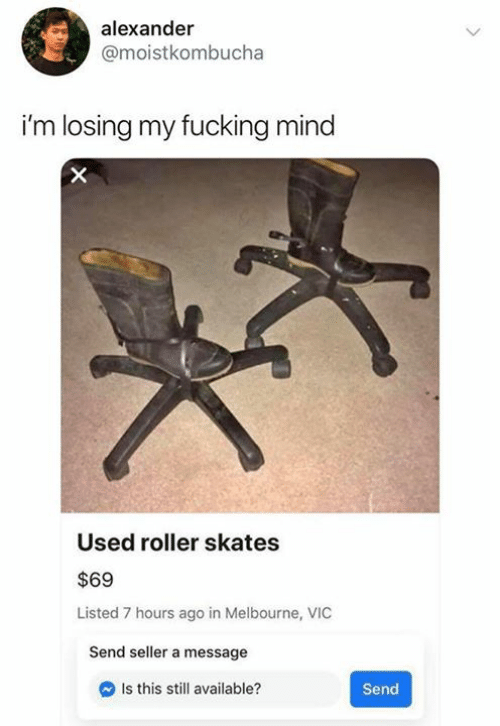 Fucking, Mind, and Alexander: alexander  @moistkombucha  i'm losing my fucking mind  Used roller skates  $69  Listed 7 hours ago in Melbourne, VIC  Send seller a message  Is this still available?  Send