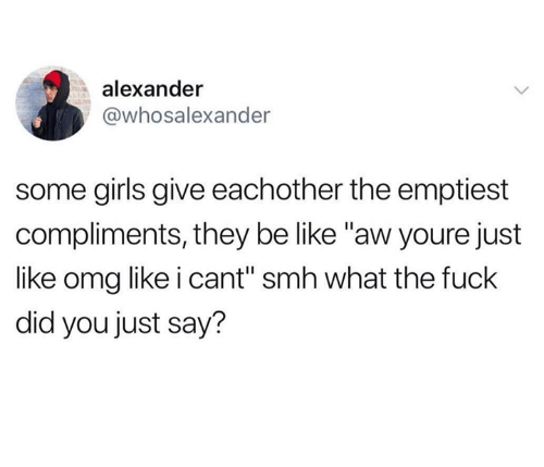 "Be Like, Girls, and Omg: alexander  @whosalexander  some girls give eachother the emptiest  compliments, they be like ""aw youre just  like omg like i cant"" smh what the fuck  did you just say?"