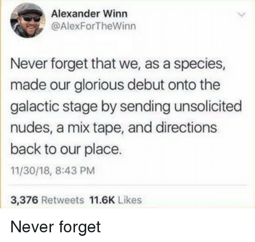 unsolicited: Alexander Winn  @AlexForTheWinn  Never forget that we, as a species,  made our glorious debut onto the  galactic stage by sending unsolicited  nudes, a mix tape, and directions  back to our place.  11/30/18, 8:43 PM  3,376 Retweets 11.6K Likes Never forget