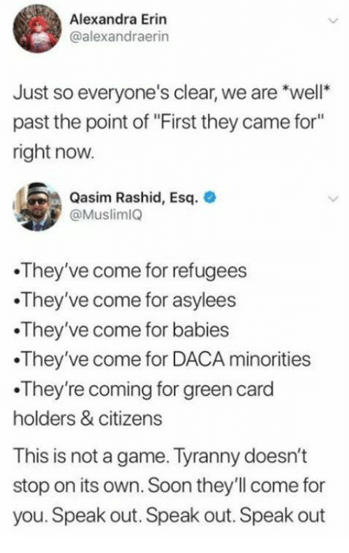 """green card: Alexandra Erin  @alexandraerin  Just so everyone's clear, we are *well  past the point of """"First they came for""""  right now  Qasim Rashid, Esq.  @Muslim1Q  They've come for refugees  They've come for asylees  They've come for babies  They've come for DACA minorities  .They're coming for green card  holders & citizens  This is not a game. Tyranny doesn't  stop on its own. Soon they'll come for  you. Speak out. Speak out. Speak out"""