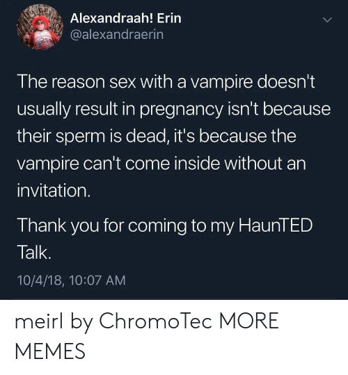 Dank, Memes, and Sex: Alexandraah! Erin  @alexandraerin  The reason sex with a vampire doesn't  usually result in pregnancy isn't because  their sperm is dead, it's because the  vampire can't come inside without an  invitation.  Thank you for coming to my HaunTED  Talk.  10/4/18, 10:07 AM meirl by ChromoTec MORE MEMES